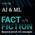 AI & ML: Fact Vs Fiction -  Beyond proof of concepts